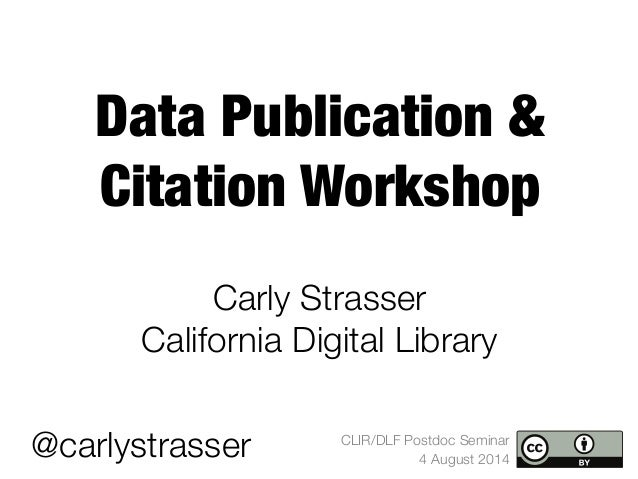 CLIR/DLF Postdoc Seminar 4 August 2014 Data Publication & Citation Workshop Carly Strasser  California Digital Library @ca...