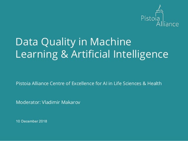 30 November, 2018 Data Quality in Machine Learning & Artificial Intelligence Pistoia Alliance Centre of Excellence for AI ...