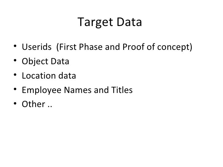 Target Data•   Userids (First Phase and Proof of concept)•   Object Data•   Location data•   Employee Names and Titles•   ...