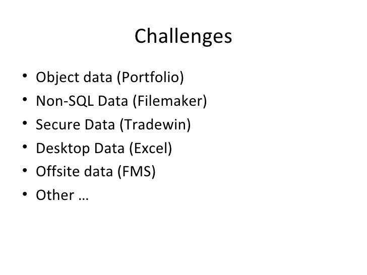 Challenges•   Object data (Portfolio)•   Non-SQL Data (Filemaker)•   Secure Data (Tradewin)•   Desktop Data (Excel)•   Off...