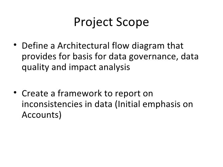Project Scope• Define a Architectural flow diagram that  provides for basis for data governance, data  quality and impact ...