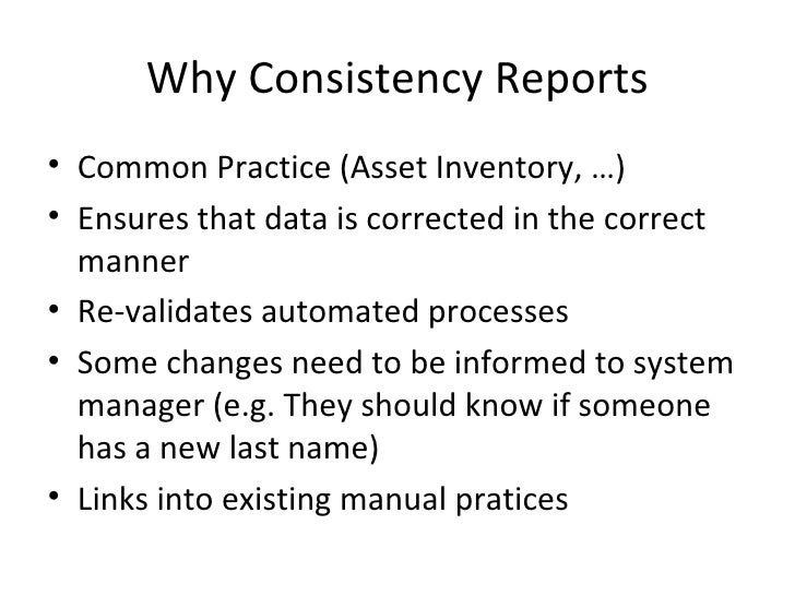 Why Consistency Reports• Common Practice (Asset Inventory, …)• Ensures that data is corrected in the correct  manner• Re-v...