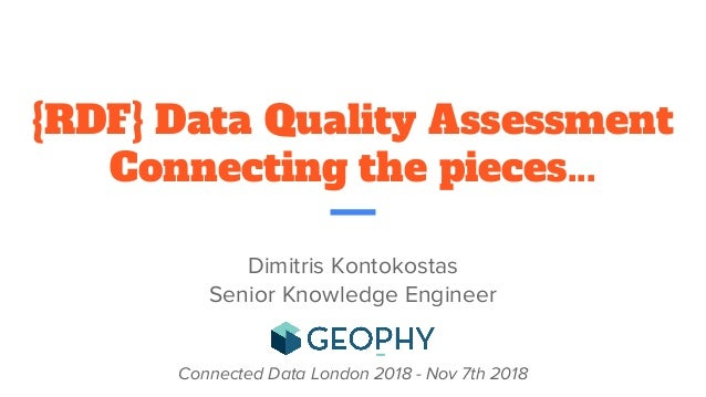 {RDF} Data Quality Assessment Connecting the pieces... Dimitris Kontokostas Senior Knowledge Engineer Connected Data Londo...
