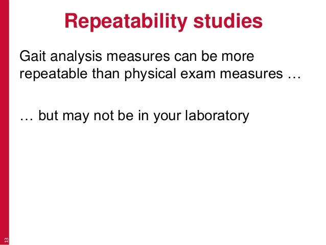 Repeatability studies Gait analysis measures can be more repeatable than physical exam measures … … but may not be in your...