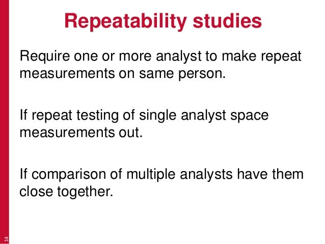 Repeatability studies Require one or more analyst to make repeat measurements on same person. If repeat testing of single ...