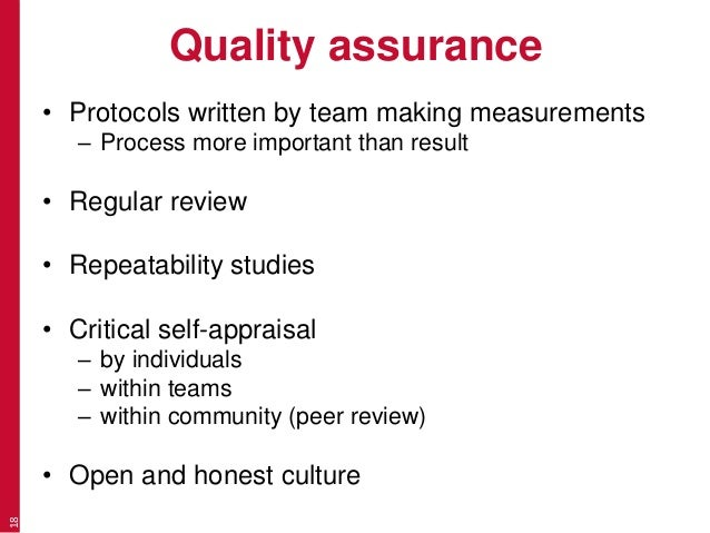 Quality assurance • Protocols written by team making measurements – Process more important than result • Regular review • ...