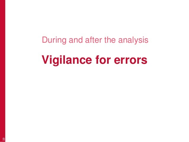Vigilance for errors During and after the analysis 19