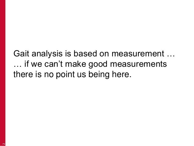 Gait analysis is based on measurement … … if we can't make good measurements there is no point us being here. 2