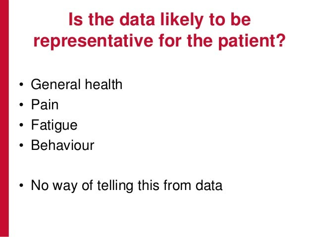 Is the data likely to be representative for the patient? • General health • Pain • Fatigue • Behaviour • No way of telling...