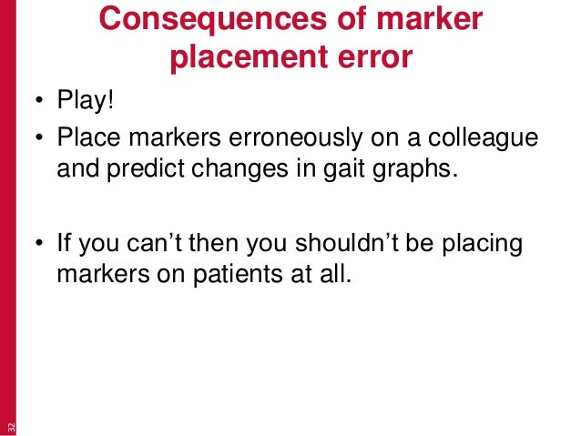 Consequences of marker placement error • Play! • Place markers erroneously on a colleague and predict changes in gait grap...