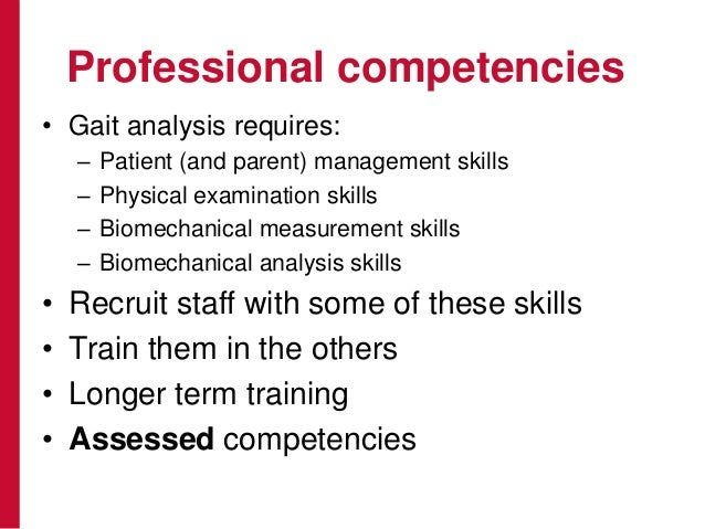 Professional competencies • Gait analysis requires: – Patient (and parent) management skills – Physical examination skills...