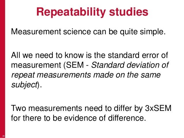 Repeatability studies Measurement science can be quite simple. All we need to know is the standard error of measurement (S...