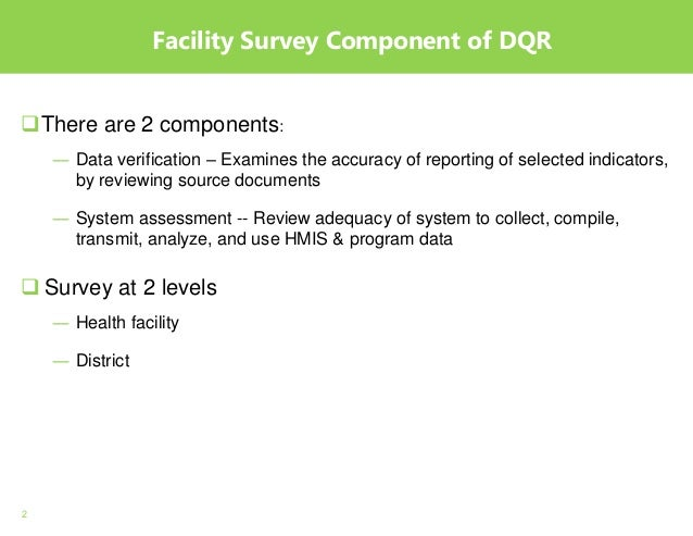 2 Facility Survey Component of DQR There are 2 components: ― Data verification – Examines the accuracy of reporting of se...