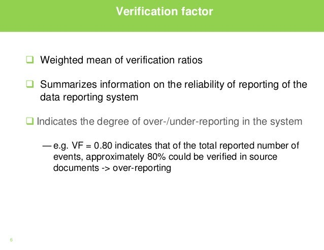 6 Verification factor  Weighted mean of verification ratios  Summarizes information on the reliability of reporting of t...