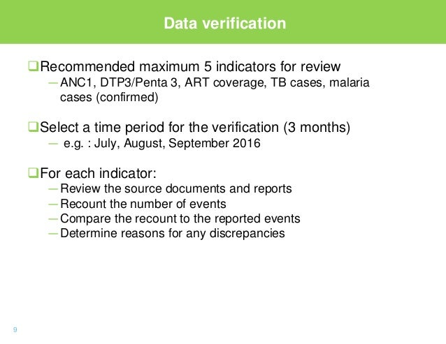 9 Data verification Recommended maximum 5 indicators for review —ANC1, DTP3/Penta 3, ART coverage, TB cases, malaria case...