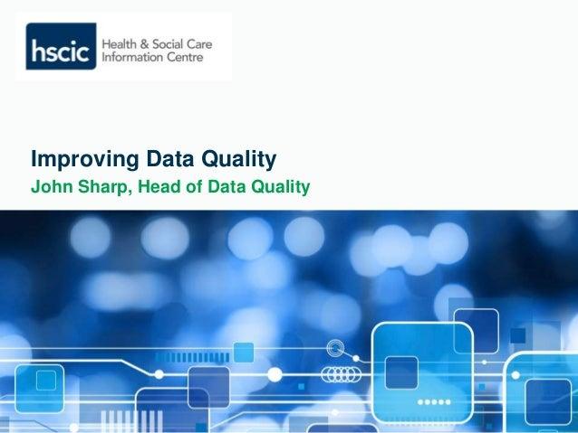 Improving Data Quality  John Sharp, Head of Data Quality