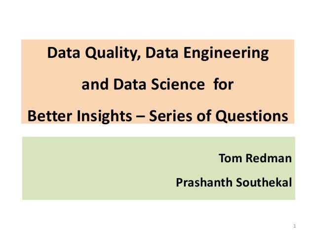 Data Quality, Data Engineering and Data Science for Better Insights – Series of Questions 1 Tom Redman Prashanth Southekal