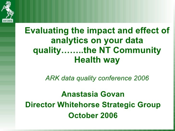 Evaluating the impact and effect of analytics on your data quality……..the NT Community Health way   ARK data quality confe...