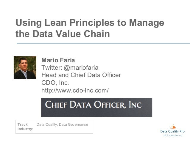 Using Lean Principles to Manage the Data Value Chain Mario Faria Twitter: @mariofaria Head and Chief Data Officer CDO, Inc...