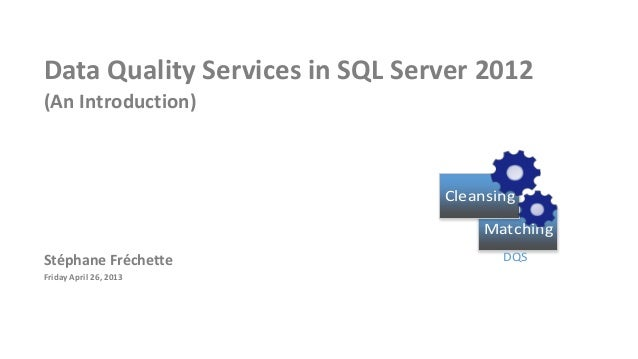 Data Quality Services in SQL Server 2012(An Introduction)Stéphane FréchetteFriday April 26, 2013MatchingCleansingDQS