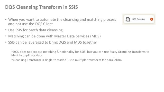 DQS Cleansing Transform in SSIS• When you want to automate the cleansing and matching processand not use the DQS Client• U...
