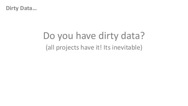 Dirty Data…Do you have dirty data?(all projects have it! Its inevitable)
