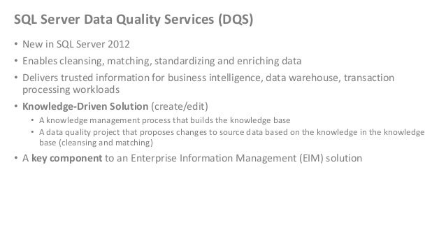 SQL Server Data Quality Services (DQS)• New in SQL Server 2012• Enables cleansing, matching, standardizing and enriching d...