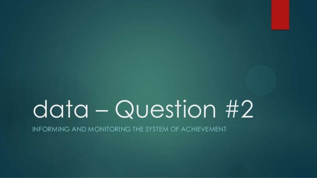 data – Question #2 INFORMING AND MONITORING THE SYSTEM OF ACHIEVEMENT
