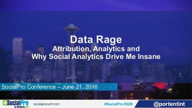 #SocialPro #22B @portentint SocialPro Conference – June 21, 2016 Data Rage Attribution, Analytics and Why Social Analytics...