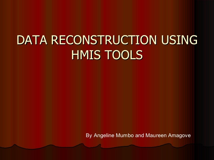 DATA RECONSTRUCTION USING HMIS TOOLS By Angeline Mumbo and Maureen Amagove