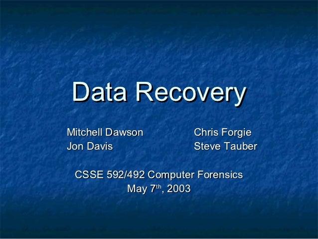 Data RecoveryMitchell Dawson       Chris ForgieJon Davis             Steve Tauber CSSE 592/492 Computer Forensics         ...