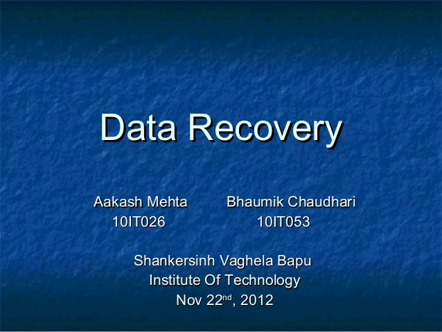Data RecoveryAakash Mehta     Bhaumik Chaudhari  10IT026           10IT053     Shankersinh Vaghela Bapu       Institute Of...