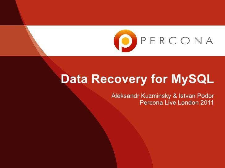 Data Recovery for MySQL       Aleksandr Kuzminsky & Istvan Podor                Percona Live London 2011