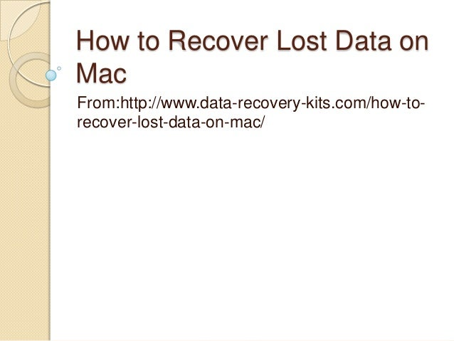 How to Recover Lost Data on Mac From:http://www.data-recovery-kits.com/how-to- recover-lost-data-on-mac/