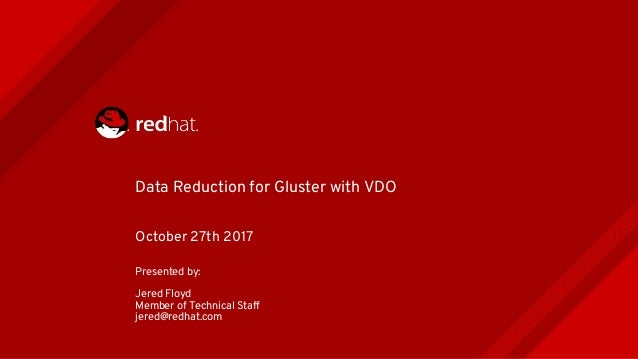 Data Reduction for Gluster with VDO October 27th 2017 Presented by: Jered Floyd Member of Technical Staff jered@redhat.com