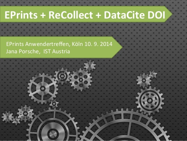 EPrints  +  ReCollect  +  DataCite  DOI  EPrints  Anwendertreffen,  Köln  10.  9.  2014  Jana  Porsche,  IST  Austria