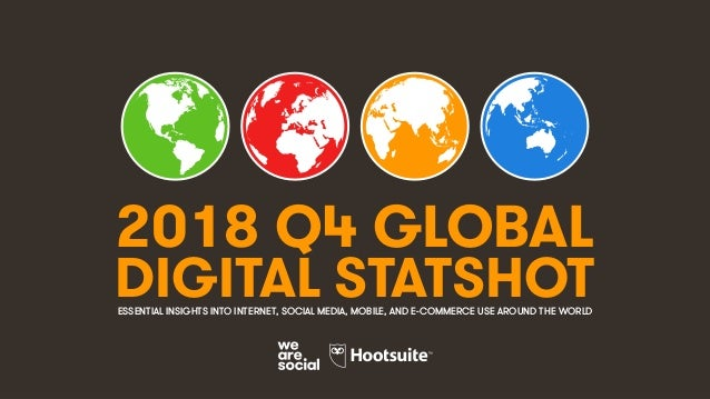 1 2018 Q4 GLOBAL DIGITAL STATSHOTESSENTIAL INSIGHTS INTO INTERNET, SOCIAL MEDIA, MOBILE, AND E-COMMERCE USE AROUND THE WOR...