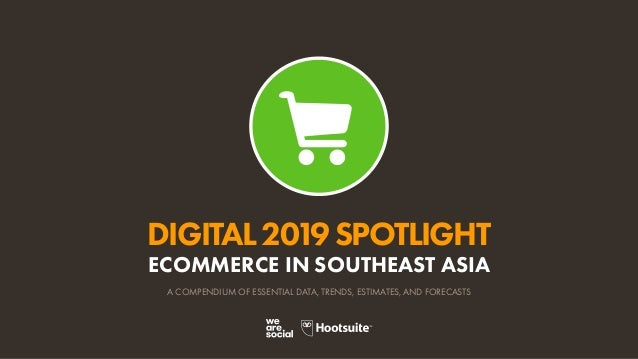 DIGITAL2019SPOTLIGHT ECOMMERCE IN SOUTHEAST ASIA A COMPENDIUM OF ESSENTIAL DATA, TRENDS, ESTIMATES, AND FORECASTS