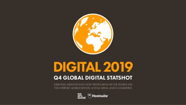 DIGITAL2019 ESSENTIAL INSIGHTS INTO HOW PEOPLE AROUND THE WORLD USE THE INTERNET, MOBILE DEVICES, SOCIAL MEDIA, AND E-COMM...