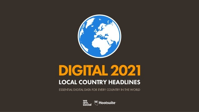 DIGITAL2021 ESSENTIAL DIGITAL DATA FOR EVERY COUNTRY IN THE WORLD LOCAL COUNTRY HEADLINES
