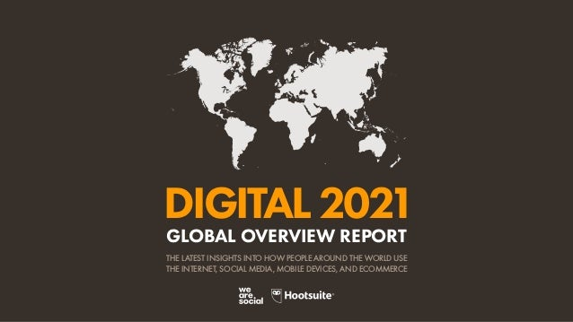 DIGITAL2021 THE LATEST INSIGHTS INTO HOW PEOPLE AROUND THE WORLD USE THE INTERNET, SOCIAL MEDIA, MOBILE DEVICES, AND ECOMM...