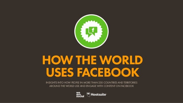 HOW THE WORLD USES FACEBOOK INSIGHTS INTO HOW PEOPLE IN MORE THAN 230 COUNTRIES AND TERRITORIES AROUND THE WORLD USE AND E...