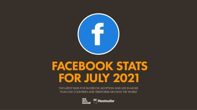 FACEBOOK STATS FOR JULY 2021 THE LATEST DATA FOR FACEBOOK ADOPTION AND USE IN MORE THAN 230 COUNTRIES AND TERRITORIES AROU...