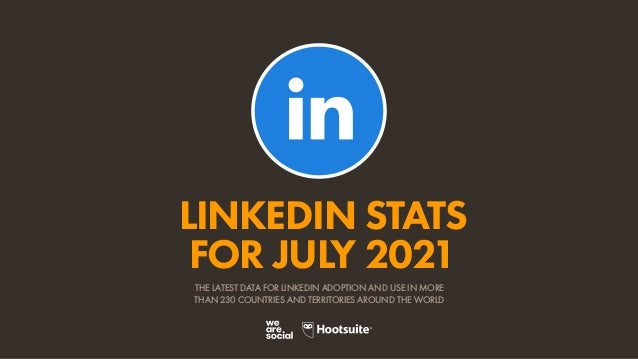 LINKEDIN STATS FOR JULY 2021 THE LATEST DATA FOR LINKEDIN ADOPTION AND USE IN MORE THAN 230 COUNTRIES AND TERRITORIES AROU...
