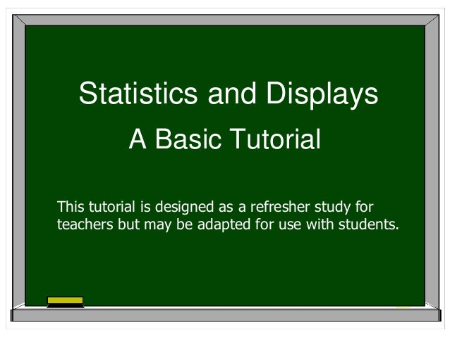 Statistics and Displays          A Basic TutorialThis tutorial is designed as a refresher study forteachers but may be ada...