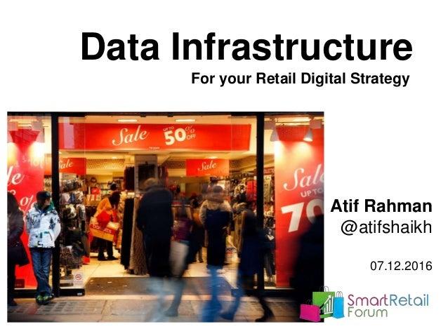 Data Infrastructure For your Retail Digital Strategy Atif Rahman @atifshaikh 07.12.2016