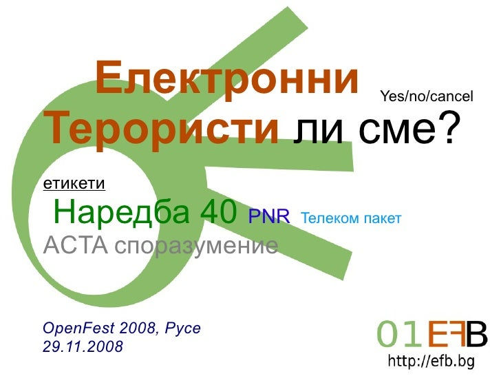Електронни Терористи   ли сме? етикети Наредба 40   PNR   Teлеком пакет   АCTA споразумение   OpenFest 2008, Русе 29.11.20...