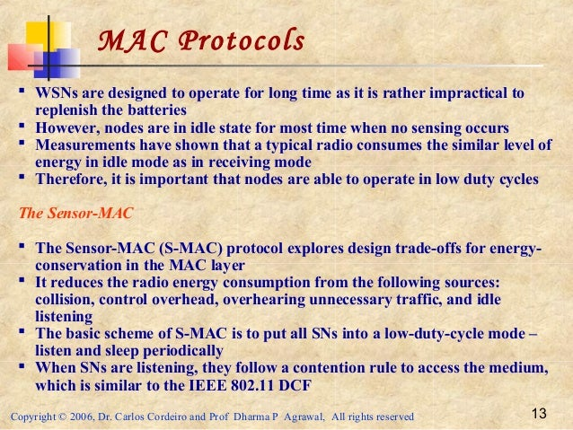 Copyright © 2006, Dr. Carlos Cordeiro and Prof Dharma P Agrawal, All rights reserved 13 MAC Protocols  WSNs are designed ...
