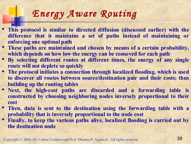 Copyright © 2006, Dr. Carlos Cordeiro and Prof Dharma P Agrawal, All rights reserved 39 Energy Aware Routing  This protoc...