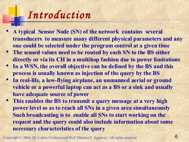Copyright © 2006, Dr. Carlos Cordeiro and Prof Dharma P Agrawal, All rights reserved 6 Introduction  A typical Sensor Nod...